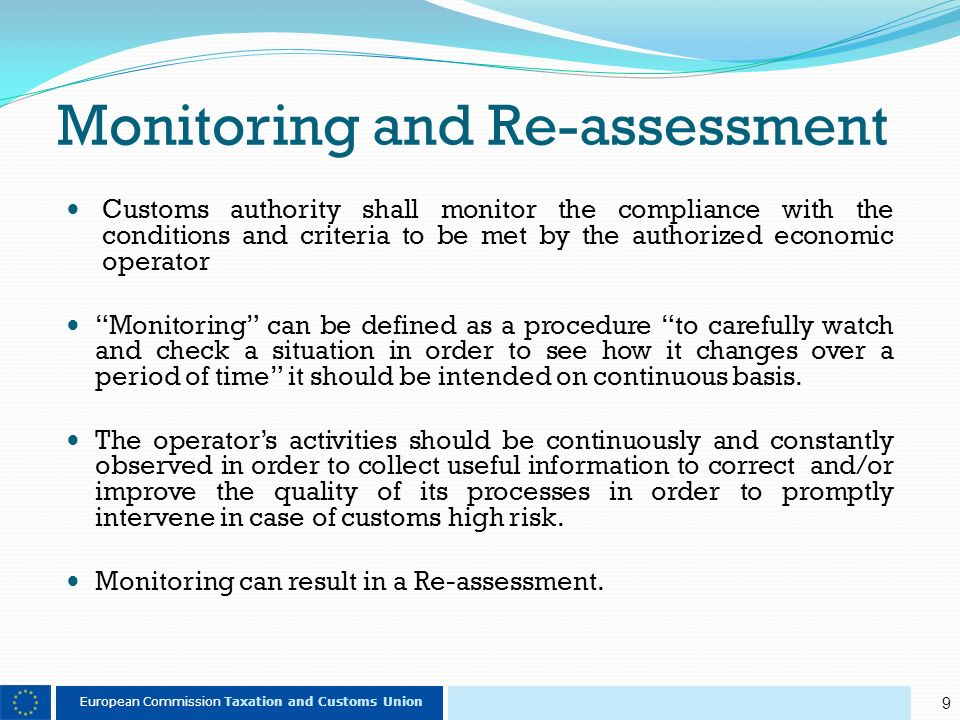 9 European Commission Taxation and Customs Union Monitoring and Re-assessment Customs authority shall monitor the compliance with the conditions and criteria to be met by the authorized economic operator Monitoring can be defined as a procedure to carefully watch and check a situation in order to see how it changes over a period of time it should be intended on continuous basis.
