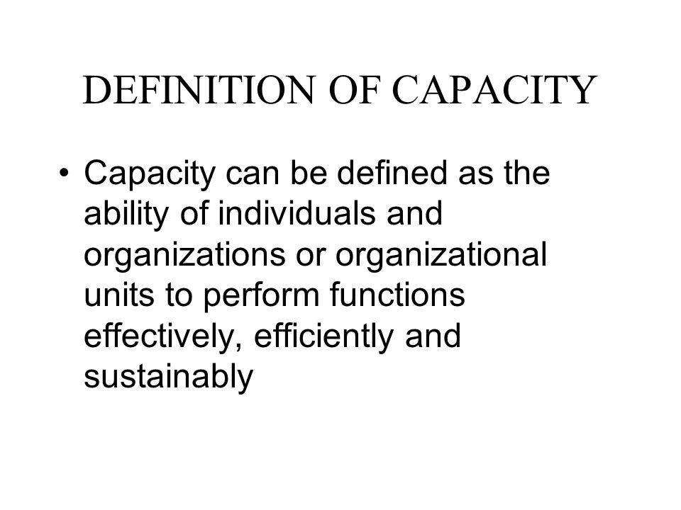 DEFINITION OF CAPACITY (Contd.) This definition has three important aspects: 1)it indicates that capacity is not a passive state but is part of a continuing process; 2)it ensures that human resources and the way in which they are utilized are central to capacity development; and 3)it requires that the overall context within which organizations undertake their functions will also be a key consideration in strategies for capacity development.
