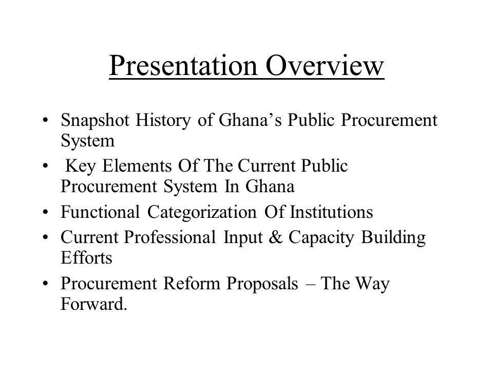 Ghanas Public Procurement System (Pre-Independence Era ) Goods: Crown Agents – sole agents Services: Procurement of experts on full time basis & secondment of officials Works: Public Works Department (PWD) – force account