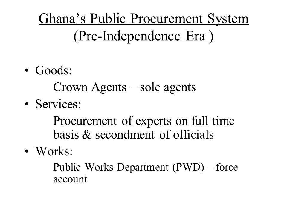 Ghanas Public Procurement System (Immediate Post-Independence Era ) Goods: Ghana Supply Commission (1960) – purchaser for all public institutions; Ghana National Procurement Agency (1976) – purchaser of bulk items Works: Ghana National Construction Corporation; Architectural Engineering Services Corporation Tender Boards: District, Regional & Central; (1967) – advisory, final decision vested in political heads; (1996) – composition expanded, approval & award Donor procurement: relatively more competitive