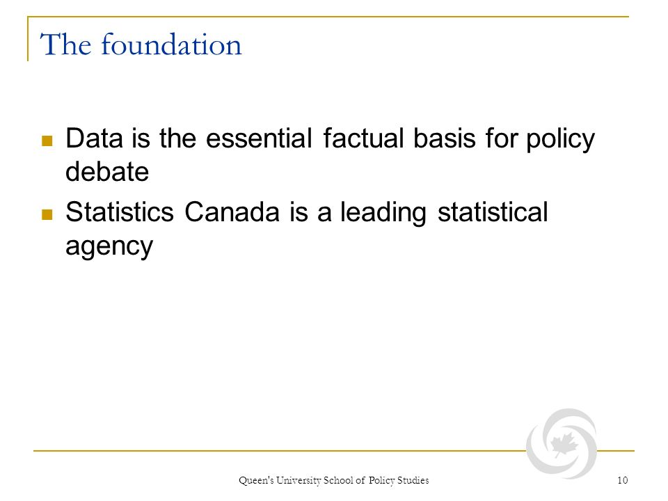 Queen's University School of Policy Studies 10 The foundation Data is the essential factual basis for policy debate Statistics Canada is a leading sta