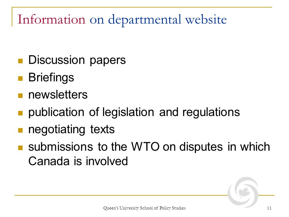 Queen s University School of Policy Studies 11 Information on departmental website Discussion papers Briefings newsletters publication of legislation and regulations negotiating texts submissions to the WTO on disputes in which Canada is involved