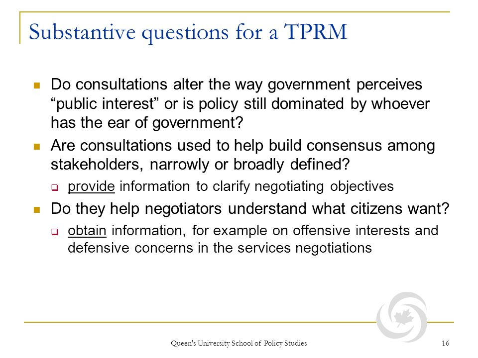 Queen s University School of Policy Studies 16 Substantive questions for a TPRM Do consultations alter the way government perceives public interest or is policy still dominated by whoever has the ear of government.