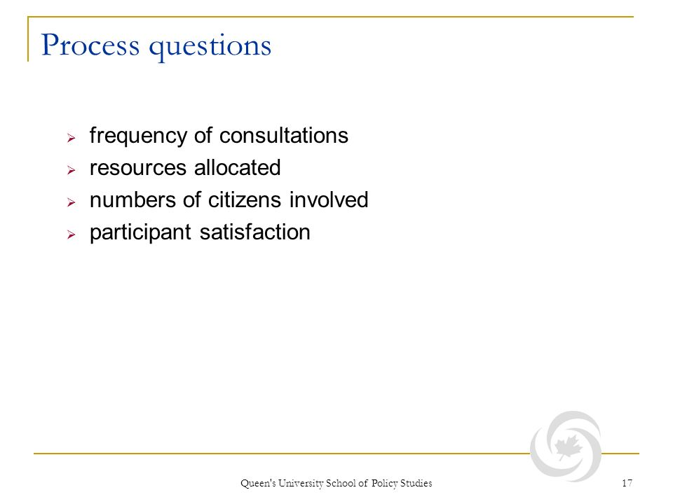 Queen s University School of Policy Studies 17 Process questions frequency of consultations resources allocated numbers of citizens involved participant satisfaction