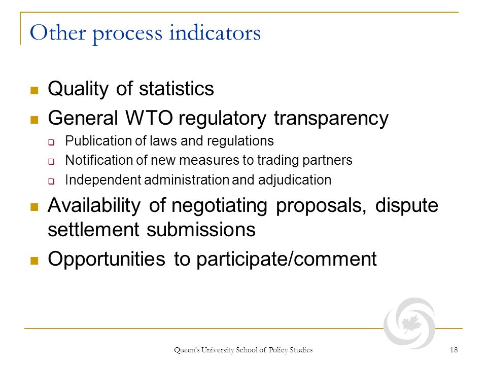 Queen's University School of Policy Studies 18 Other process indicators Quality of statistics General WTO regulatory transparency Publication of laws