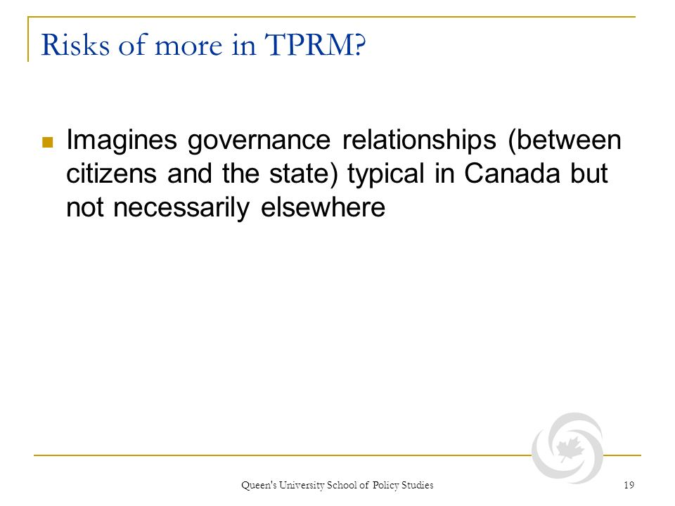 Queen's University School of Policy Studies 19 Risks of more in TPRM? Imagines governance relationships (between citizens and the state) typical in Ca