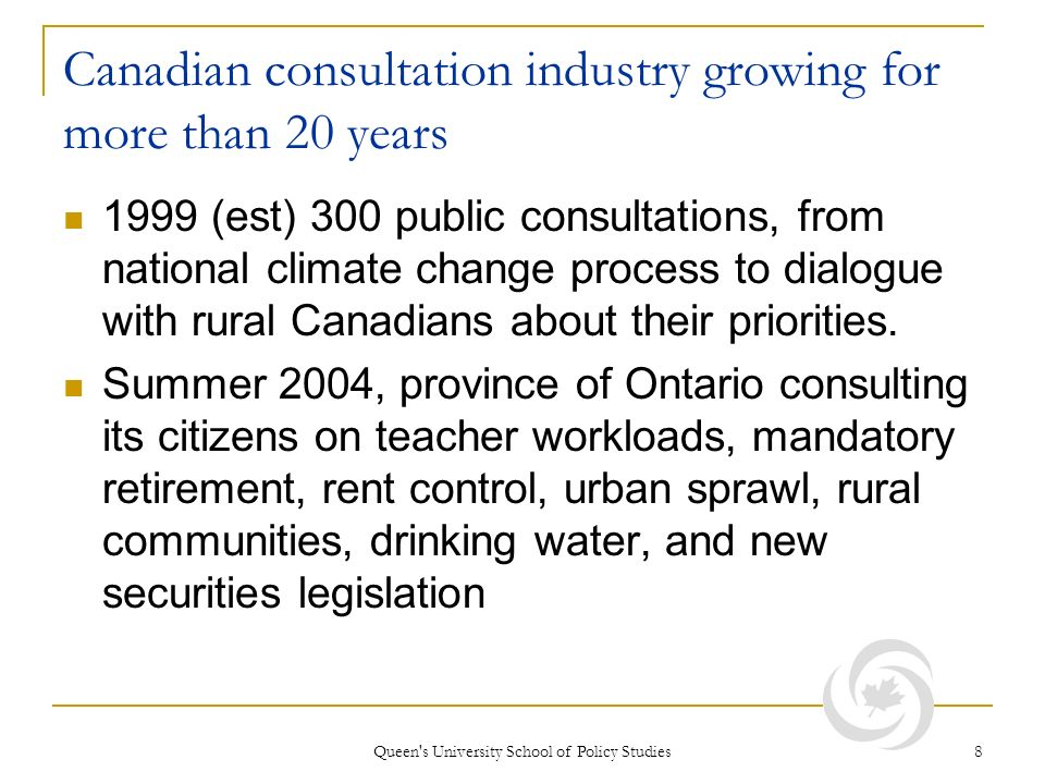 Queen s University School of Policy Studies 8 Canadian consultation industry growing for more than 20 years 1999 (est) 300 public consultations, from national climate change process to dialogue with rural Canadians about their priorities.