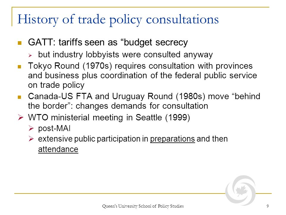 Queen s University School of Policy Studies 9 History of trade policy consultations GATT: tariffs seen as budget secrecy but industry lobbyists were consulted anyway Tokyo Round (1970s) requires consultation with provinces and business plus coordination of the federal public service on trade policy Canada-US FTA and Uruguay Round (1980s) move behind the border: changes demands for consultation WTO ministerial meeting in Seattle (1999) post-MAI extensive public participation in preparations and then attendance