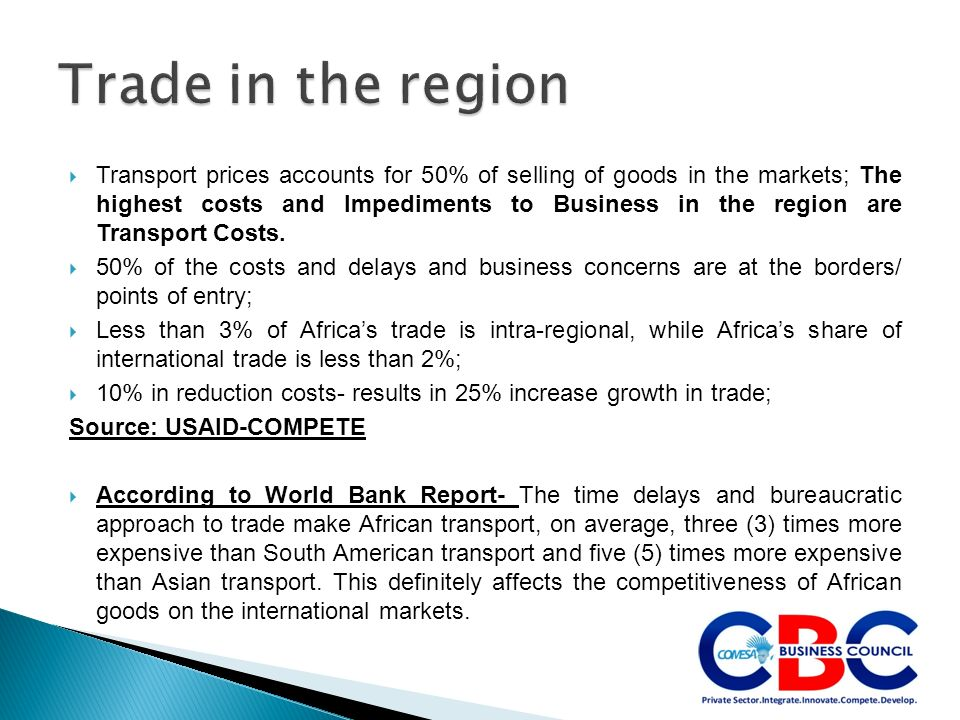 Transport prices accounts for 50% of selling of goods in the markets; The highest costs and Impediments to Business in the region are Transport Costs.