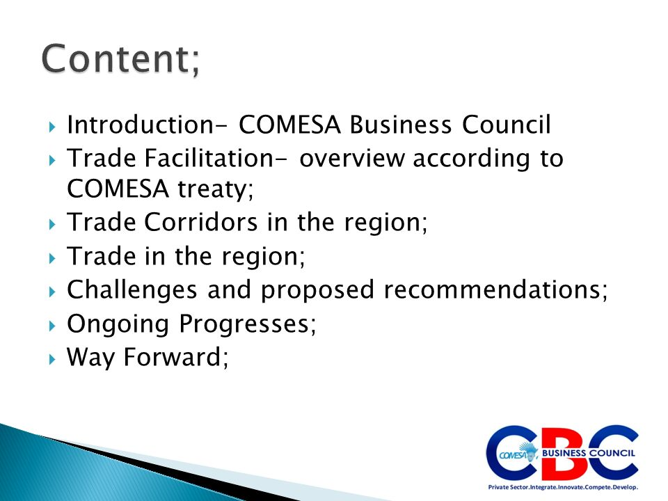 Introduction- COMESA Business Council Trade Facilitation- overview according to COMESA treaty; Trade Corridors in the region; Trade in the region; Challenges and proposed recommendations; Ongoing Progresses; Way Forward;