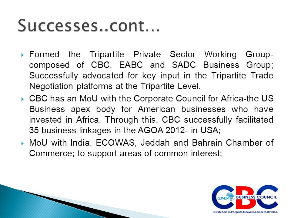 Formed the Tripartite Private Sector Working Group- composed of CBC, EABC and SADC Business Group; Successfully advocated for key input in the Tripartite Trade Negotiation platforms at the Tripartite Level.