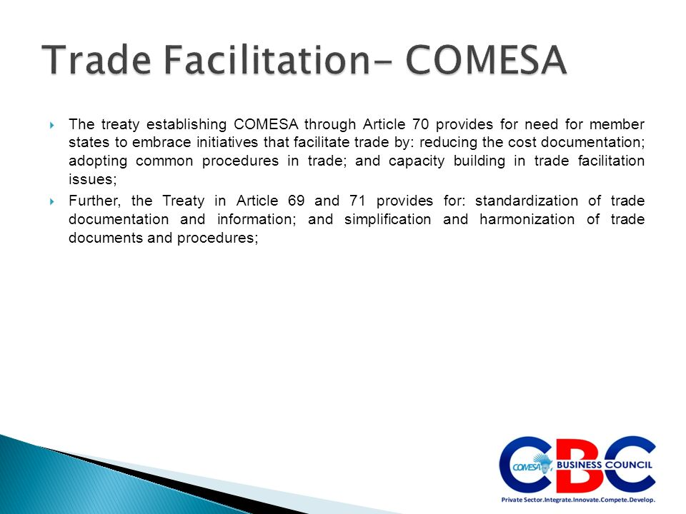 The treaty establishing COMESA through Article 70 provides for need for member states to embrace initiatives that facilitate trade by: reducing the cost documentation; adopting common procedures in trade; and capacity building in trade facilitation issues; Further, the Treaty in Article 69 and 71 provides for: standardization of trade documentation and information; and simplification and harmonization of trade documents and procedures;
