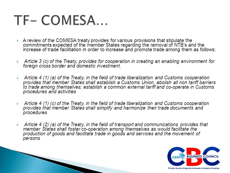 A review of the COMESA treaty provides for various provisions that stipulate the commitments expected of the member States regarding the removal of NTBs and the increase of trade facilitation in order to increase and promote trade among them as follows; Article 3 (c) of the Treaty, provides for cooperation in creating an enabling environment for foreign cross border and domestic investment.