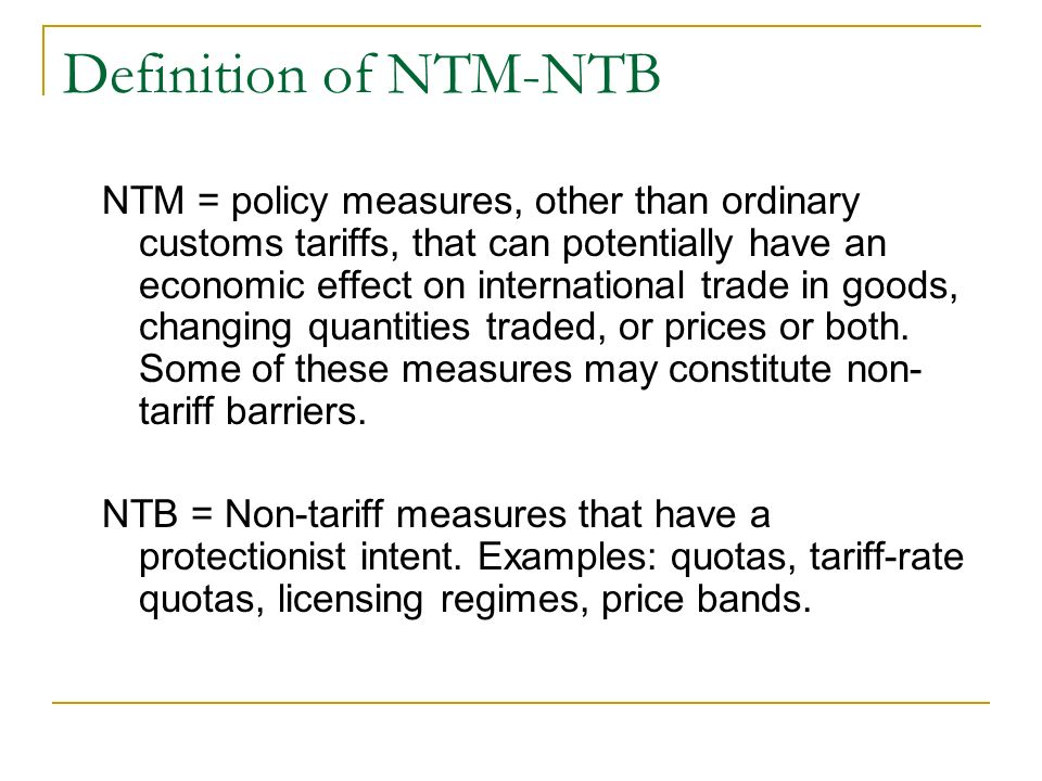 Definition of NTM-NTB NTM = policy measures, other than ordinary customs tariffs, that can potentially have an economic effect on international trade