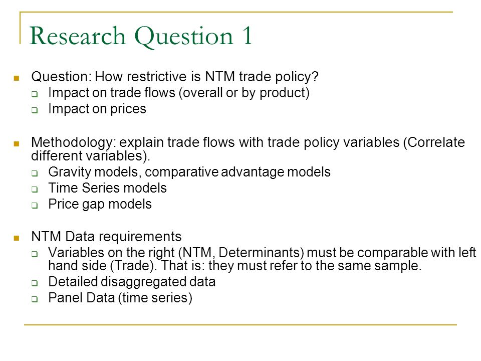 Research Question 1 Question: How restrictive is NTM trade policy? Impact on trade flows (overall or by product) Impact on prices Methodology: explain