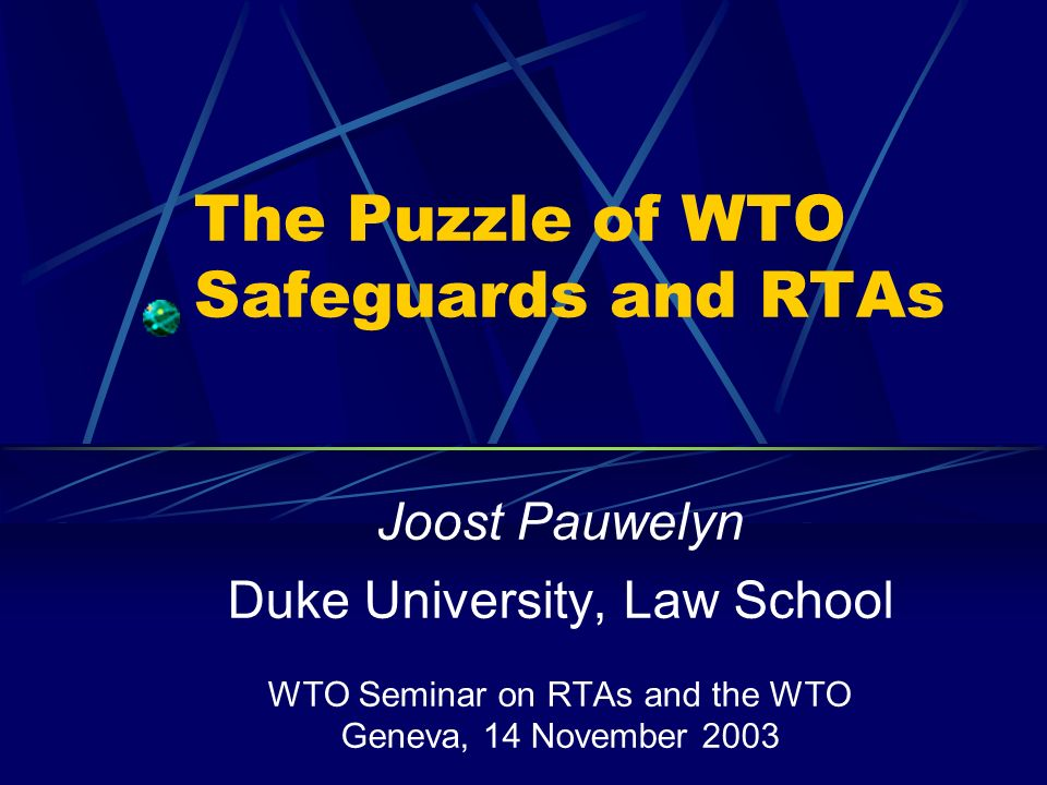 The Puzzle of WTO Safeguards and RTAs Joost Pauwelyn Duke University, Law School WTO Seminar on RTAs and the WTO Geneva, 14 November 2003