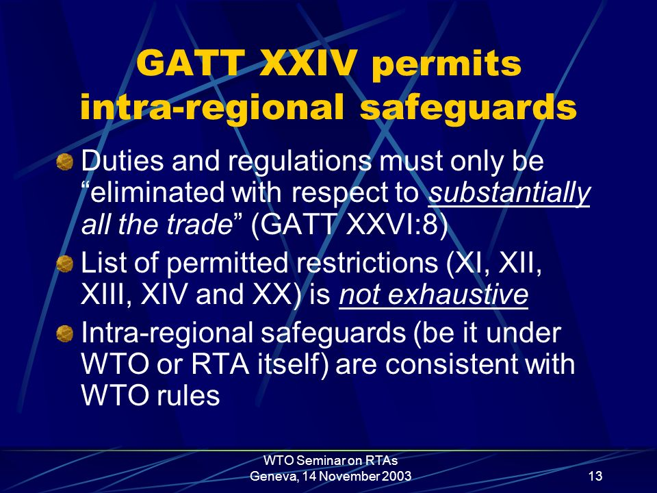 WTO Seminar on RTAs Geneva, 14 November 200313 GATT XXIV permits intra-regional safeguards Duties and regulations must only be eliminated with respect to substantially all the trade (GATT XXVI:8) List of permitted restrictions (XI, XII, XIII, XIV and XX) is not exhaustive Intra-regional safeguards (be it under WTO or RTA itself) are consistent with WTO rules