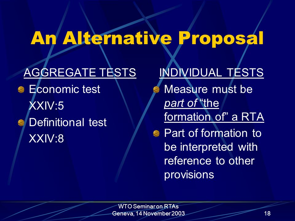WTO Seminar on RTAs Geneva, 14 November 200318 An Alternative Proposal AGGREGATE TESTS Economic test XXIV:5 Definitional test XXIV:8 INDIVIDUAL TESTS Measure must be part of the formation of a RTA Part of formation to be interpreted with reference to other provisions