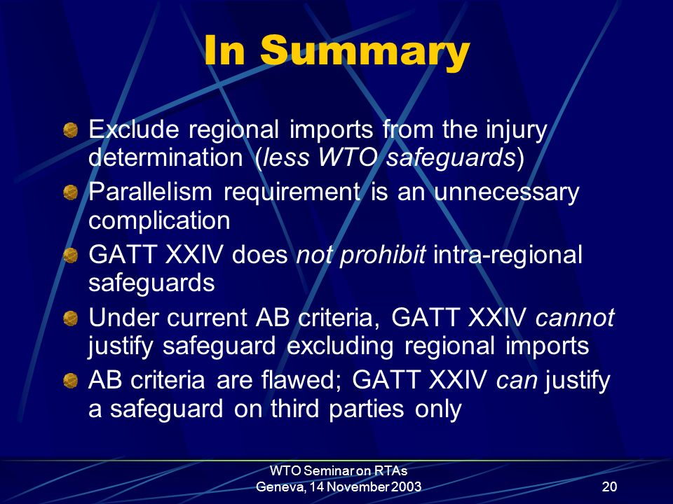 WTO Seminar on RTAs Geneva, 14 November 200320 In Summary Exclude regional imports from the injury determination (less WTO safeguards) Parallelism requirement is an unnecessary complication GATT XXIV does not prohibit intra-regional safeguards Under current AB criteria, GATT XXIV cannot justify safeguard excluding regional imports AB criteria are flawed; GATT XXIV can justify a safeguard on third parties only