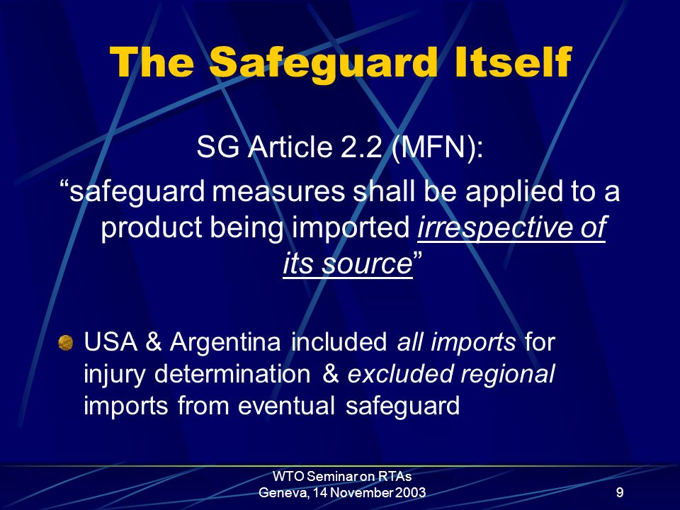 WTO Seminar on RTAs Geneva, 14 November 20039 The Safeguard Itself SG Article 2.2 (MFN): safeguard measures shall be applied to a product being imported irrespective of its source USA & Argentina included all imports for injury determination & excluded regional imports from eventual safeguard