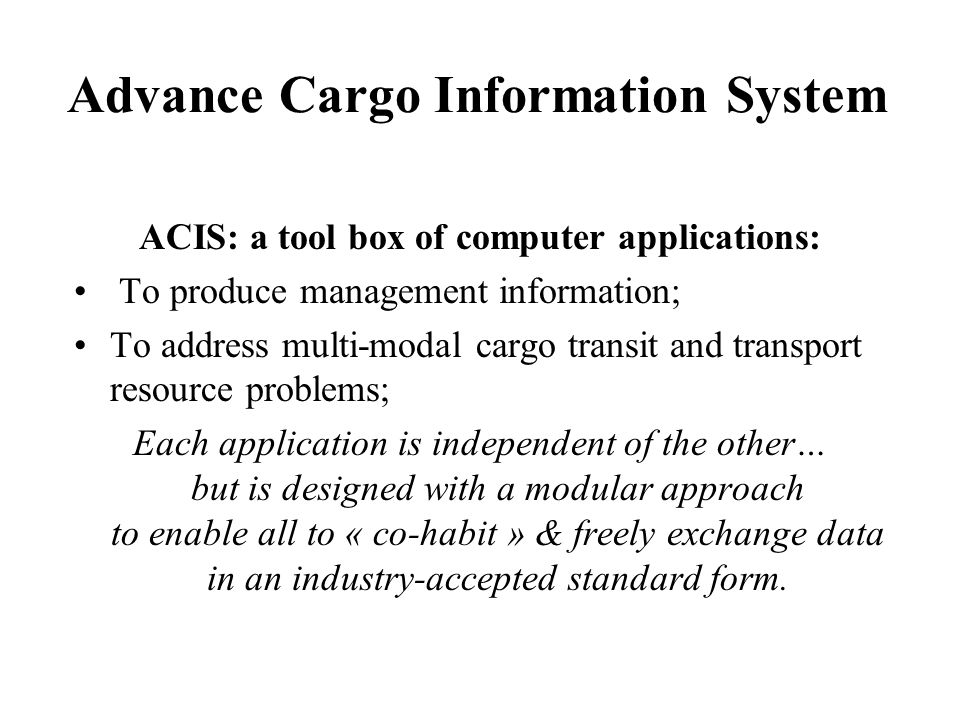 Advance Cargo Information System ACIS: a tool box of computer applications: To produce management information; To address multi-modal cargo transit and transport resource problems; Each application is independent of the other… but is designed with a modular approach to enable all to « co-habit » & freely exchange data in an industry-accepted standard form.