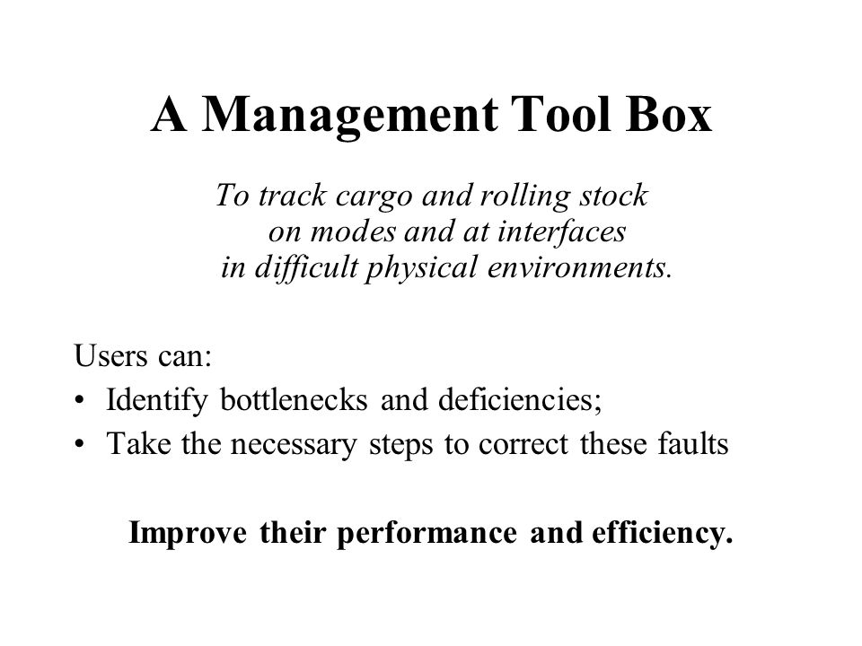 A Management Tool Box To track cargo and rolling stock on modes and at interfaces in difficult physical environments. Users can: Identify bottlenecks