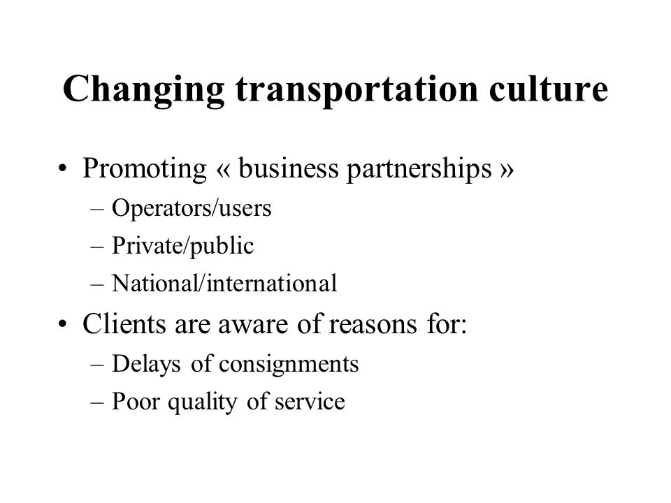 Changing transportation culture Promoting « business partnerships » –Operators/users –Private/public –National/international Clients are aware of reasons for: –Delays of consignments –Poor quality of service
