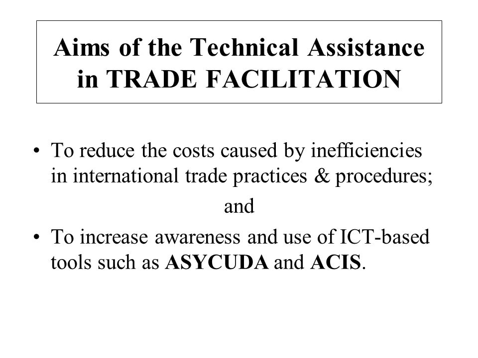 Aims of the Technical Assistance in TRADE FACILITATION To reduce the costs caused by inefficiencies in international trade practices & procedures; and