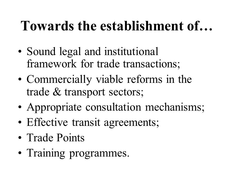 Towards the establishment of… Sound legal and institutional framework for trade transactions; Commercially viable reforms in the trade & transport sectors; Appropriate consultation mechanisms; Effective transit agreements; Trade Points Training programmes.