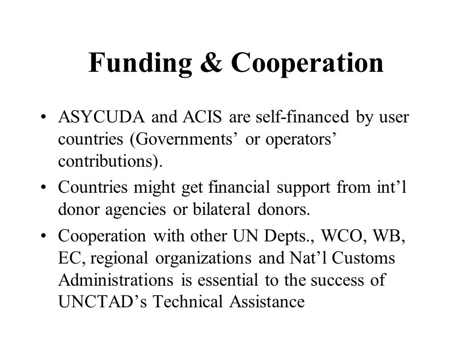 Funding & Cooperation ASYCUDA and ACIS are self-financed by user countries (Governments or operators contributions). Countries might get financial sup