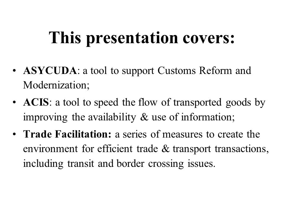 This presentation covers: ASYCUDA: a tool to support Customs Reform and Modernization; ACIS: a tool to speed the flow of transported goods by improving the availability & use of information; Trade Facilitation: a series of measures to create the environment for efficient trade & transport transactions, including transit and border crossing issues.