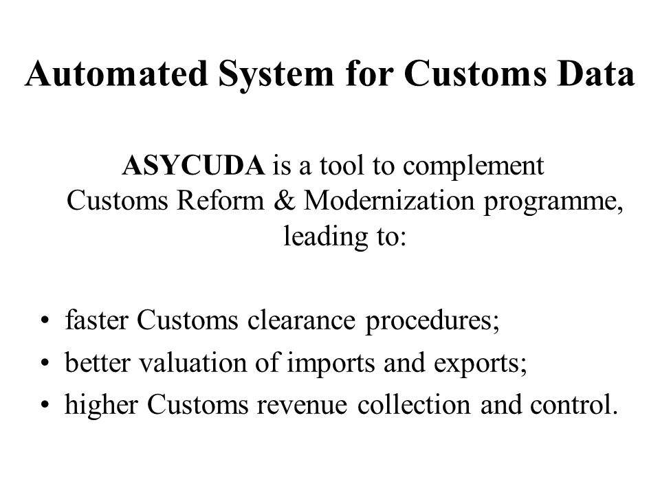 Automated System for Customs Data ASYCUDA is a tool to complement Customs Reform & Modernization programme, leading to: faster Customs clearance procedures; better valuation of imports and exports; higher Customs revenue collection and control.