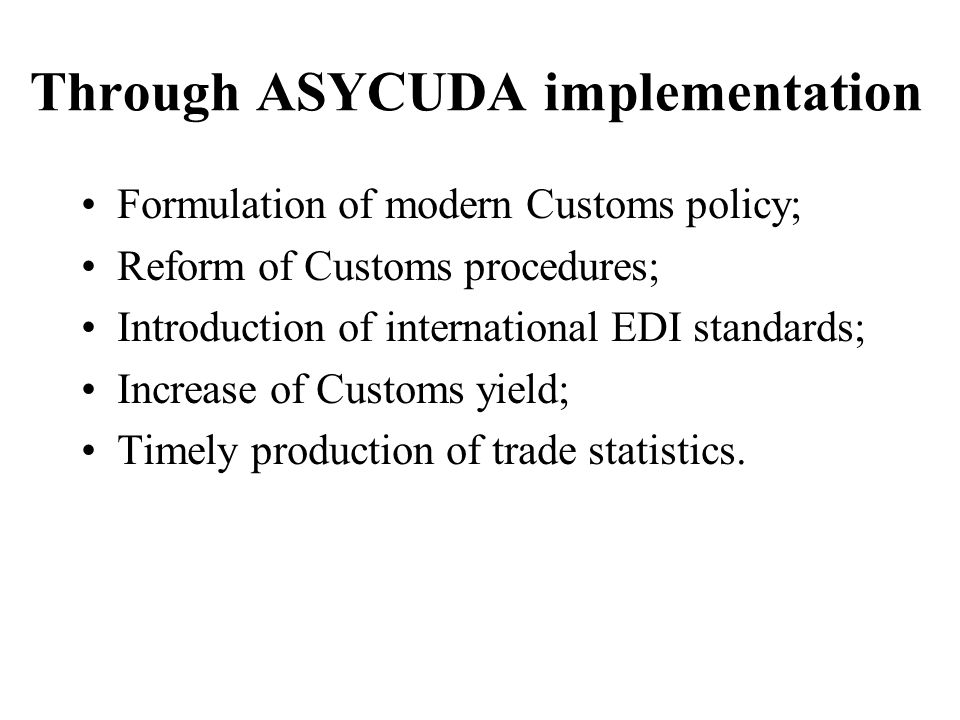 Through ASYCUDA implementation Formulation of modern Customs policy; Reform of Customs procedures; Introduction of international EDI standards; Increa