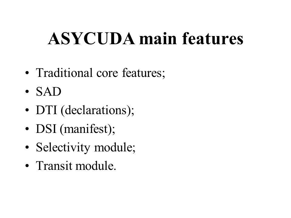 ASYCUDA main features Traditional core features; SAD DTI (declarations); DSI (manifest); Selectivity module; Transit module.