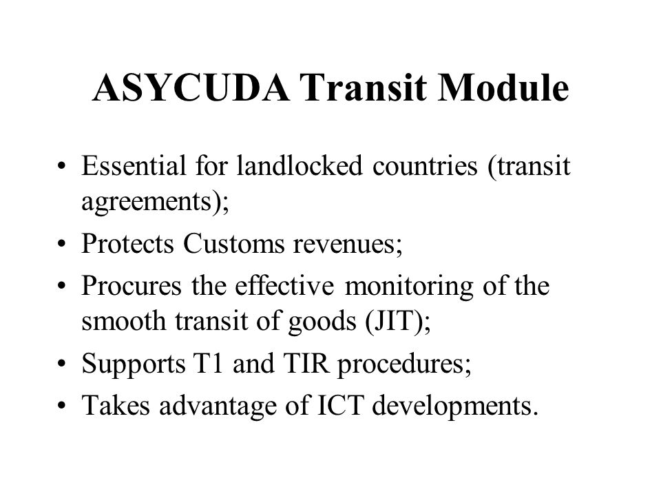 ASYCUDA Transit Module Essential for landlocked countries (transit agreements); Protects Customs revenues; Procures the effective monitoring of the smooth transit of goods (JIT); Supports T1 and TIR procedures; Takes advantage of ICT developments.