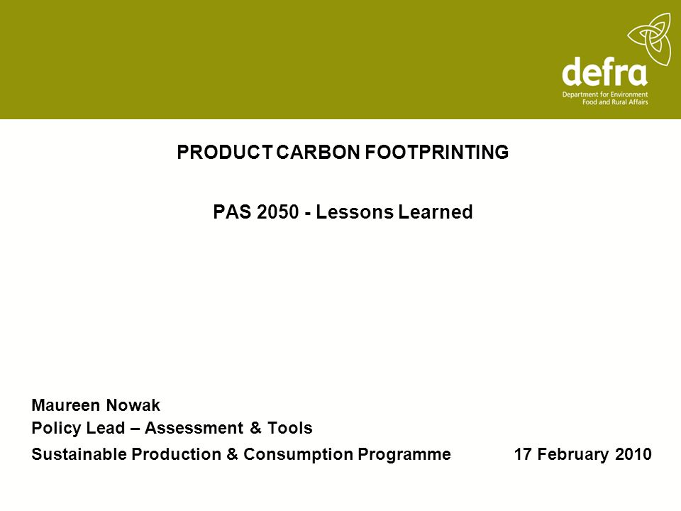 PRODUCT CARBON FOOTPRINTING PAS 2050 - Lessons Learned Maureen Nowak Policy Lead – Assessment & Tools Sustainable Production & Consumption Programme 17 February 2010