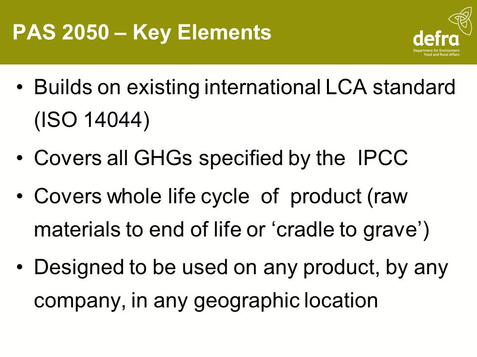 PAS 2050 – Key Elements Builds on existing international LCA standard (ISO 14044) Covers all GHGs specified by the IPCC Covers whole life cycle of product (raw materials to end of life or cradle to grave) Designed to be used on any product, by any company, in any geographic location
