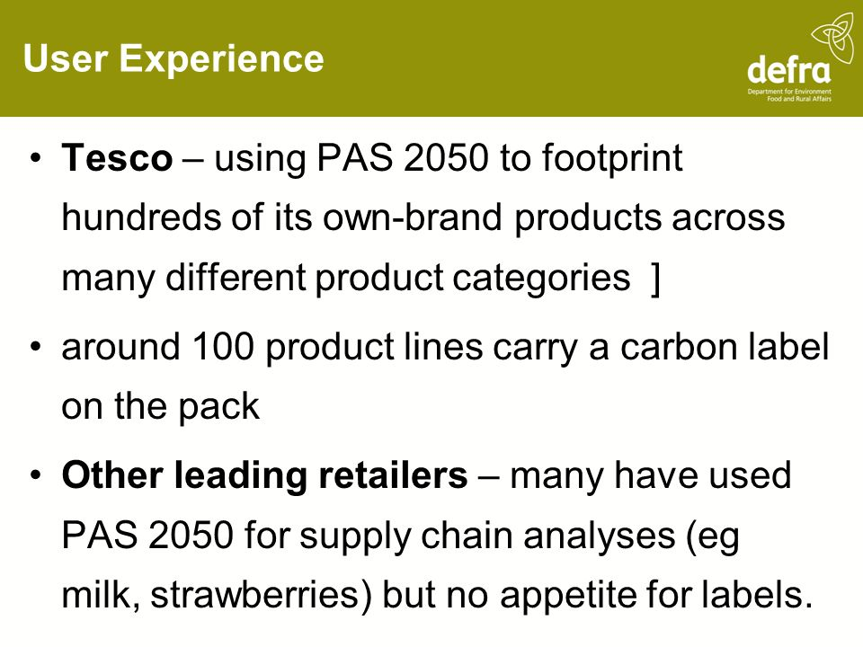 User Experience Tesco – using PAS 2050 to footprint hundreds of its own-brand products across many different product categories ] around 100 product lines carry a carbon label on the pack Other leading retailers – many have used PAS 2050 for supply chain analyses (eg milk, strawberries) but no appetite for labels.