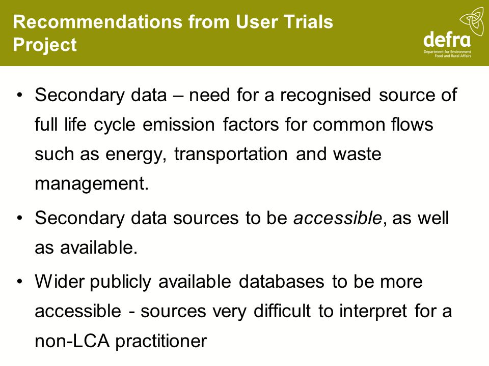 Recommendations from User Trials Project Secondary data – need for a recognised source of full life cycle emission factors for common flows such as energy, transportation and waste management.
