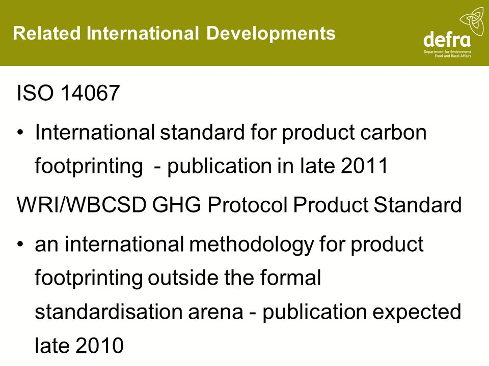 Related International Developments ISO 14067 International standard for product carbon footprinting - publication in late 2011 WRI/WBCSD GHG Protocol Product Standard an international methodology for product footprinting outside the formal standardisation arena - publication expected late 2010