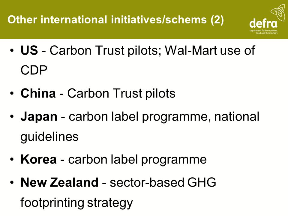 Other international initiatives/schems (2) US - Carbon Trust pilots; Wal-Mart use of CDP China - Carbon Trust pilots Japan - carbon label programme, national guidelines Korea - carbon label programme New Zealand - sector-based GHG footprinting strategy