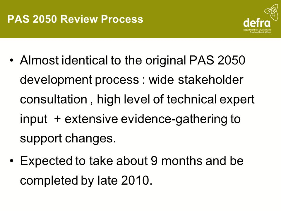 PAS 2050 Review Process Almost identical to the original PAS 2050 development process : wide stakeholder consultation, high level of technical expert input + extensive evidence-gathering to support changes.