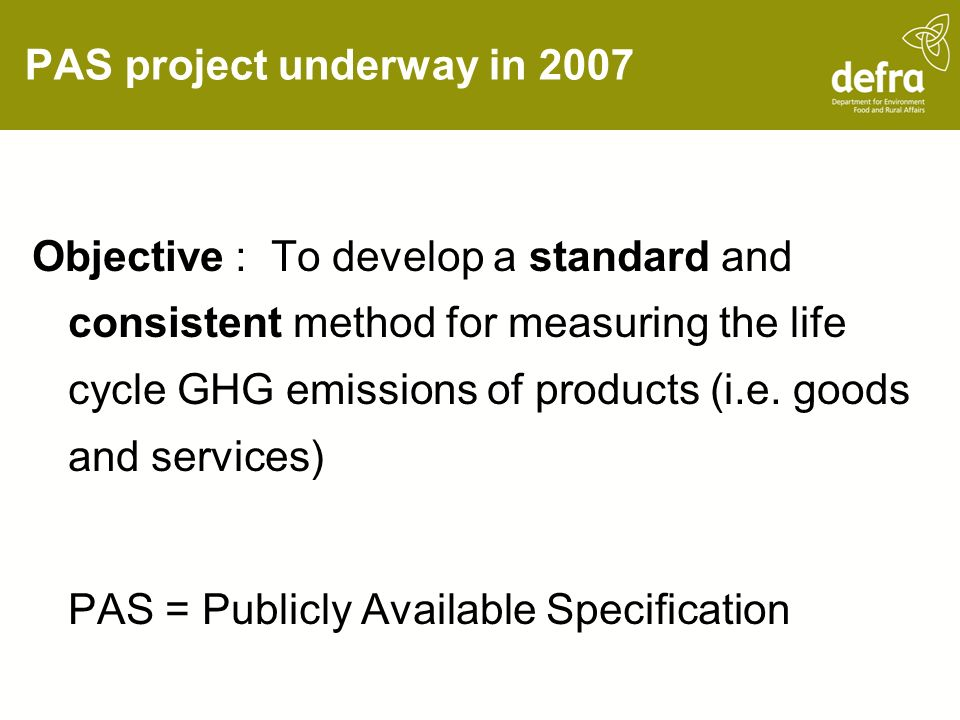 PAS project underway in 2007 Objective : To develop a standard and consistent method for measuring the life cycle GHG emissions of products (i.e.