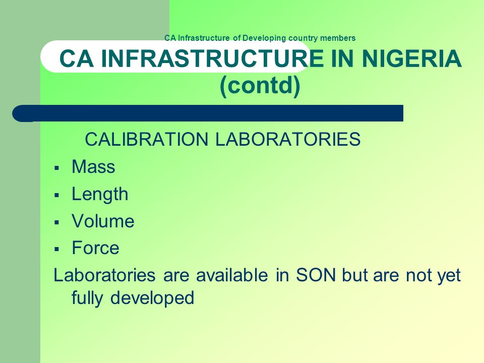 CA Infrastructure of Developing country members CA INFRASTRUCTURE IN NIGERIA (contd) CALIBRATION LABORATORIES Mass Length Volume Force Laboratories are available in SON but are not yet fully developed
