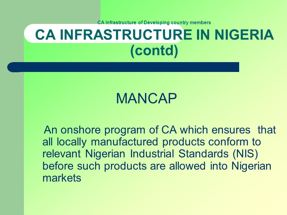 CA Infrastructure of Developing country members CA INFRASTRUCTURE IN NIGERIA (contd) MANCAP An onshore program of CA which ensures that all locally manufactured products conform to relevant Nigerian Industrial Standards (NIS) before such products are allowed into Nigerian markets