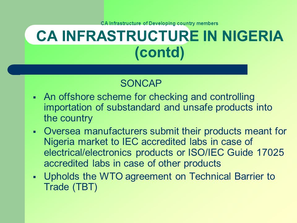 CA Infrastructure of Developing country members CA INFRASTRUCTURE IN NIGERIA (contd) SONCAP An offshore scheme for checking and controlling importatio