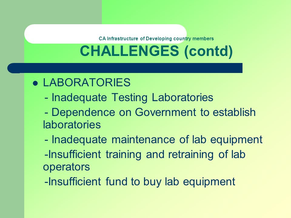 CA Infrastructure of Developing country members CHALLENGES (contd) LABORATORIES - Inadequate Testing Laboratories - Dependence on Government to establ