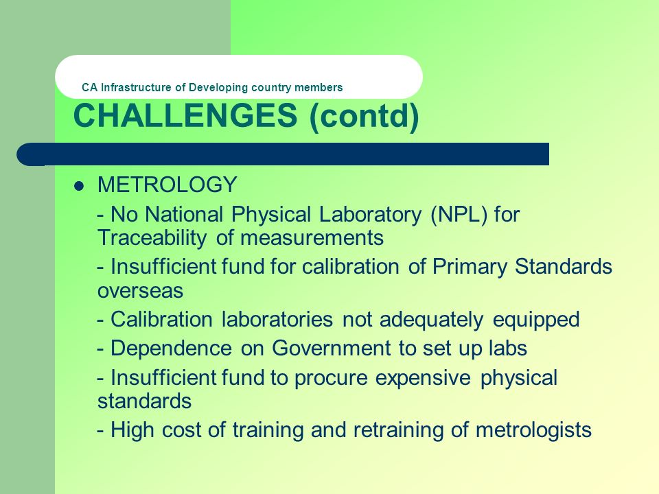 CA Infrastructure of Developing country members CHALLENGES (contd) METROLOGY - No National Physical Laboratory (NPL) for Traceability of measurements