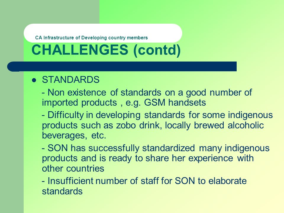 CA Infrastructure of Developing country members CHALLENGES (contd) STANDARDS - Non existence of standards on a good number of imported products, e.g.