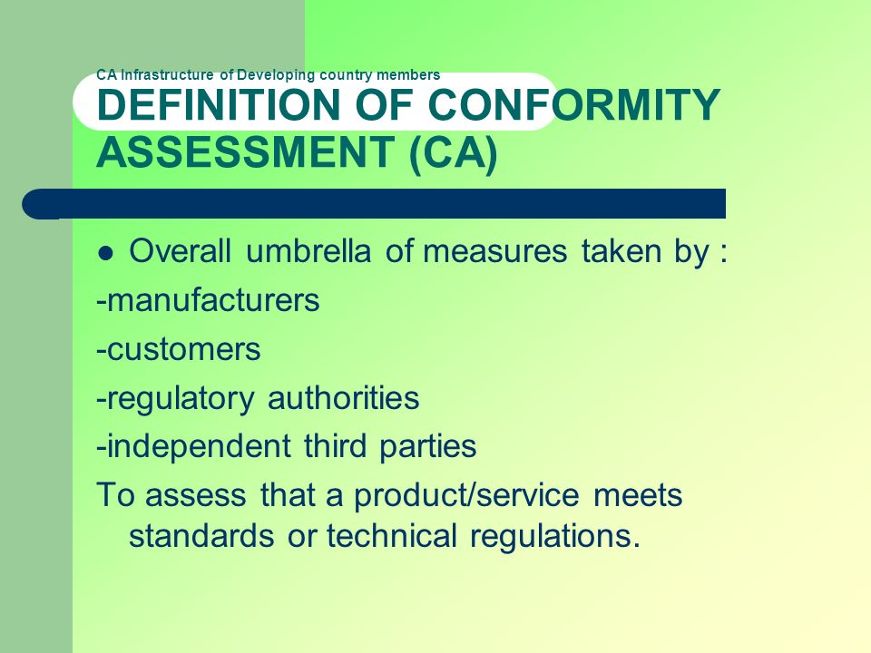 CA Infrastructure of Developing country members DEFINITION OF CONFORMITY ASSESSMENT (CA) Overall umbrella of measures taken by : -manufacturers -custo